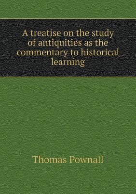 A Treatise on the Study of Antiquities as the Commentary to Historical Learning