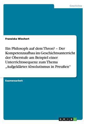 Ein Philosoph auf dem Thron? Aufgeklärter Absolutismus in Preußen. Der Kompetenzaufbau im Geschichtsunterricht der Oberstufe