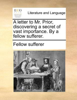 A Letter to Mr. Prior, Discovering a Secret of Vast Importance. by a Fellow Sufferer