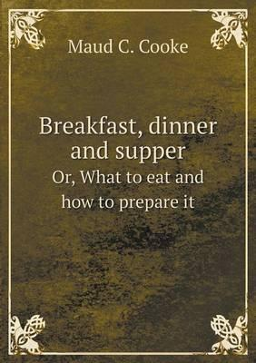 Breakfast, Dinner and Supper Or, What to Eat and How to Prepare It
