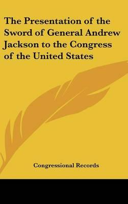 The Presentation of the Sword of General Andrew Jackson to the Congress of the United States