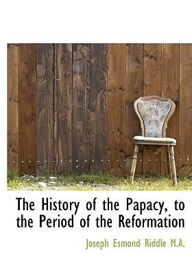 The History of the Papacy, to the Period of the Reformation