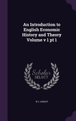 An Introduction to English Economic History and Theory Volume V 1 PT 1