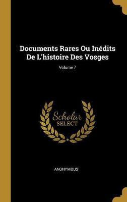 Documents Rares Ou Inédits de l'Histoire Des Vosges; Volume 7