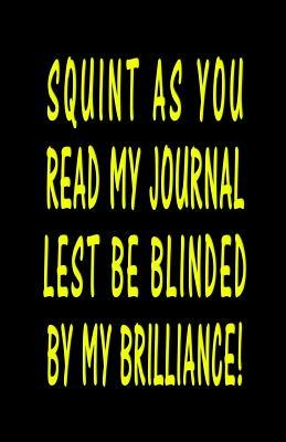 Squint As You Read My Journal Lest Be Blinded By My Brilliance!