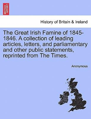 The Great Irish Famine of 1845-1846. A collection of leading articles, letters, and parliamentary and other public statements, reprinted from The Times.