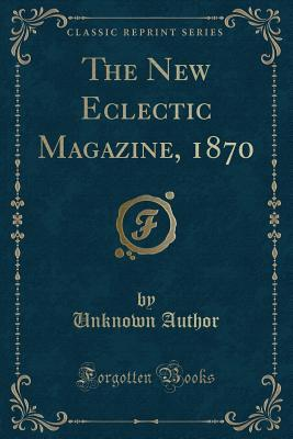 The New Eclectic Magazine, 1870 (Classic Reprint)