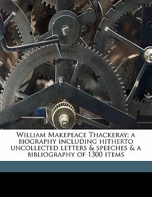 William Makepeace Thackeray; A Biography Including Hitherto Uncollected Letters & Speeches & a Bibliography of 1300 Items