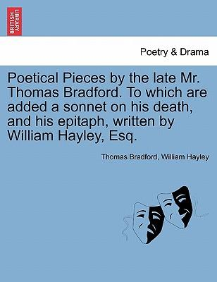 Poetical Pieces by the late Mr. Thomas Bradford. To which are added a sonnet on his death, and his epitaph, written by William Hayley, Esq