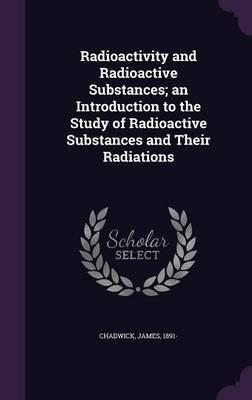Radioactivity and Radioactive Substances; An Introduction to the Study of Radioactive Substances and Their Radiations