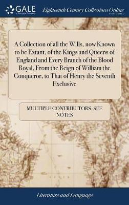 A Collection of All the Wills, Now Known to Be Extant, of the Kings and Queens of England and Every Branch of the Blood Royal, from the Reign of ... to That of Henry the Seventh Exclusive