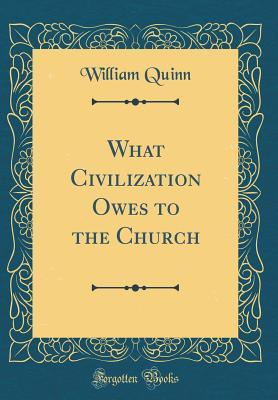 What Civilization Owes to the Church (Classic Reprint)