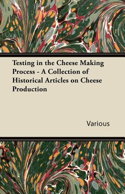 Testing in the Cheese Making Process - A Collection of Historical Articles on Cheese Production