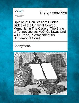 Opinion of Hon. William Hunter, Judge of the Criminal Court of Memphis, in the Case of the State of Tennessee vs. M.C. Gallaway and W.H. Rhea, in Atta