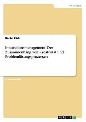 Innovationsmanagement. Der Zusammenhang von Kreativität und Problemlösungsprozessen