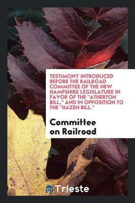"Testimony Introduced before the Railroad Committee of the New Hampshire Legislature in Favor of The ""Atherton Bill,"" and in Opposition to The ""Hazen Bill."""