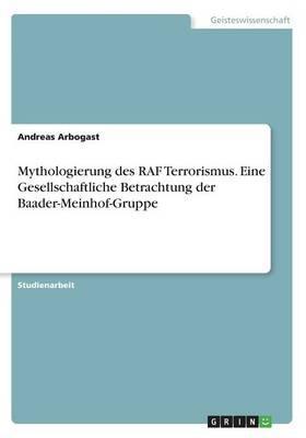 Mythologierung des RAF Terrorismus. Eine Gesellschaftliche Betrachtung der Baader-Meinhof-Gruppe