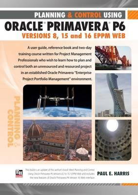 Planning and Control Using Oracle Primavera P6 EPPM Web Versions 8, 15 and 16