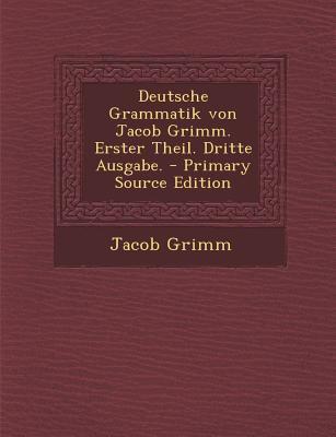Deutsche Grammatik Von Jacob Grimm. Erster Theil. Dritte Ausgabe.