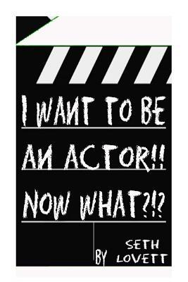 I Want to Be an Actor!!! Now What???