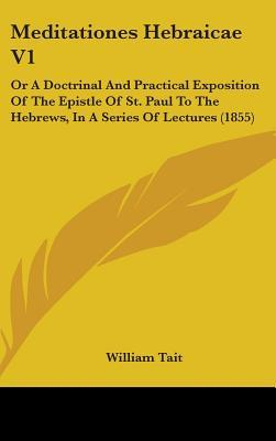 Meditationes Hebraicae Vol 1, or a Doctrinal and Practical Exposition of the Epistle of St. Paul to the Hebrews, in a Series of Lectures