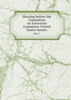Hearing Before the Committee on Interstate Commerce United States Senate Part 1
