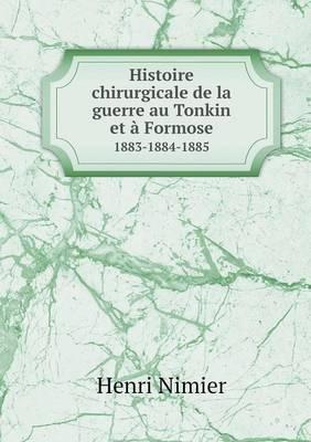 Histoire Chirurgicale de La Guerre Au Tonkin Et a Formose 1883-1884-1885