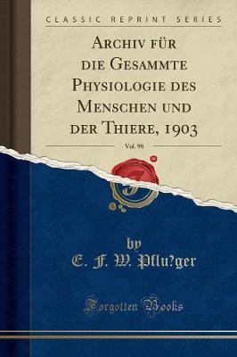 Archiv für die Gesammte Physiologie des Menschen und der Thiere, 1903, Vol. 98 (Classic Reprint)