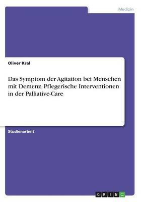 Das Symptom der Agitation bei Menschen mit Demenz. Pflegerische Interventionen in der Palliative-Care