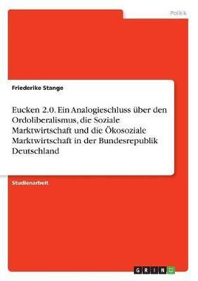 Eucken 2.0.  Ein Analogieschluss über den Ordoliberalismus, die Soziale Marktwirtschaft und die Ökosoziale Marktwirtschaft in der Bundesrepublik Deutschland