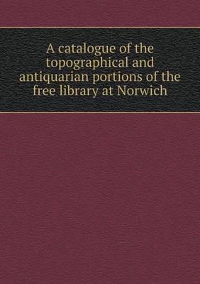 A Catalogue of the Topographical and Antiquarian Portions of the Free Library at Norwich