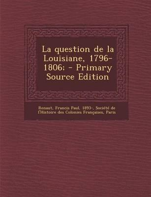 La Question de La Louisiane, 1796-1806; - Primary Source Edition