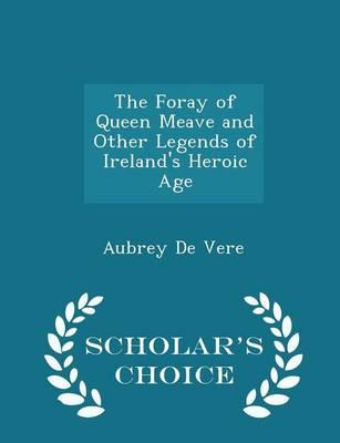 The Foray of Queen Meave and Other Legends of Ireland's Heroic Age - Scholar's Choice Edition