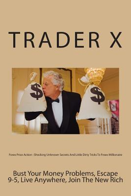 Forex Price Action Shocking Unknown Secrets and Little Dirty Tricks to Froex Millionaire