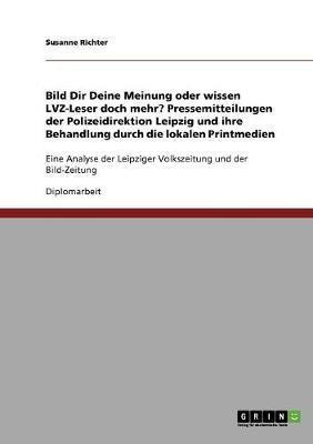 Bild Dir Deine Meinung oder wissen LVZ-Leser doch mehr? Pressemitteilungen der Polizeidirektion Leipzig und ihre Behandlung durch die lokalen ... Leipziger Volkszeitung und der Bild-Zeitung