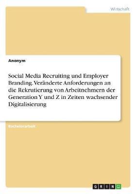 Social Media Recruiting und Employer Branding. Veränderte Anforderungen an die Rekrutierung von Arbeitnehmern der Generation Y und Z in Zeiten wachsender Digitalisierung
