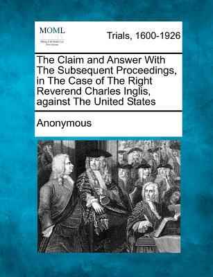The Claim and Answer with the Subsequent Proceedings, in the Case of the Right Reverend Charles Inglis, Against the United States