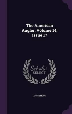 The American Angler, Volume 14, Issue 17