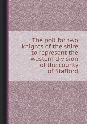 The Poll for Two Knights of the Shire to Represent the Western Division of the County of Stafford