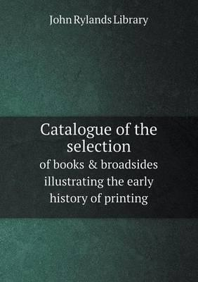 Catalogue of the Selection of Books & Broadsides Illustrating the Early History of Printing