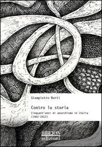 Contro la storia. Cinquant'anni di anarchismo in Italia (1962-2012)