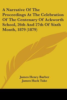 A Narrative Of The Proceedings At The Celebration Of The Centenary Of Ackworth School, 26th And 27th Of Sixth Month, 1879 (1879)