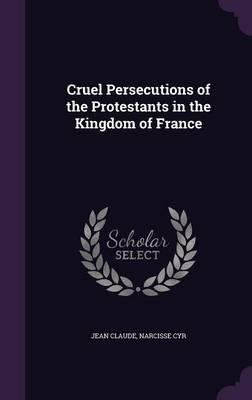 Cruel Persecutions of the Protestants in the Kingdom of France