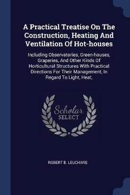 A Practical Treatise On The Construction, Heating And Ventilation Of Hot-houses