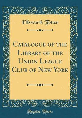 Catalogue of the Library of the Union League Club of New York (Classic Reprint)