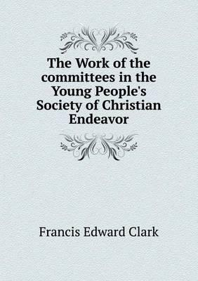 The Work of the Committees in the Young People's Society of Christian Endeavor