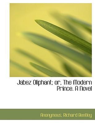 Jabez Oliphant; or, The Modern Prince. A Novel