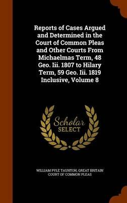 Reports of Cases Argued and Determined in the Court of Common Pleas and Other Courts from Michaelmas Term, 48 Geo. III. 1807 to Hilary Term, 59 Geo. III. 1819 Inclusive, Volume 8