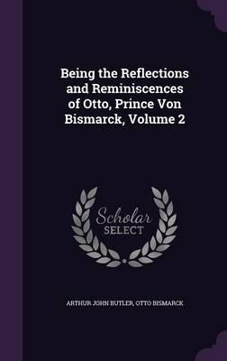 Being the Reflections and Reminiscences of Otto, Prince Von Bismarck, Volume 2