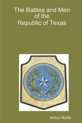 The Battles and men of the Republic of Texas